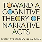 Toward a Cognitive Theory of Narrative Acts: Cognitive Approaches to Literature and Culture Series | [Frederick Luis Aldama (editor)]