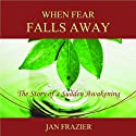When Fear Falls Away: The Story of a Sudden Awakening (       UNABRIDGED) by Jan Frazier Narrated by Jan Frazier