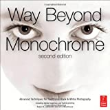 Way Beyond Monochrome 2e: Advanced Techniques for Traditional Black & White Photography including digital negatives and hybrid printing ~ Ralph W. Lambrecht