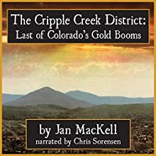 Cripple Creek District: Last of Colorado's Gold Booms (       UNABRIDGED) by Jan MacKell Narrated by Chris Sorensen