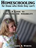 Homeschooling  For Those Who Think They Cant:   A Guide to Exploring the Possibility