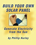 Build Your Own Solar Panel: Generate Electricity from the Sun. - 098378471X