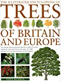 The Illustrated Encyclopedia of Trees of Britain and Europe: The Ultimate Reference Guide and Identifier to More Than 500 of the Most Spectacular, Best-loved ... Commissioned Artworks and Photographs