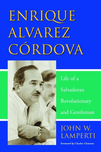 Enrique Alvarez Cordova Life of a Salvadoran Revolutionary And Gentleman John W.