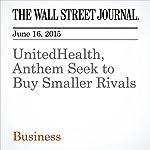 UnitedHealth, Anthem Seek to Buy Smaller Rivals | Dana Cimilluca,Dana Mattioli,Anna Wilde Mathews