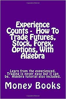 Experience Counts - How To Trade Futures, Stock, Forex, Options, With Algebra: Learn From The Experienced, Trading Is Never Easy But It Can Be. Algebra Tutorial Also Included.