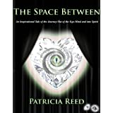 The Space Between - An Inspirational Tale of the Journey out of the Ego-Mind and into Spirit ~ Patricia Reed