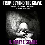 From Beyond the Grave: True Terrifying Tales of Doppelgangers | B. Perry E. Scarze