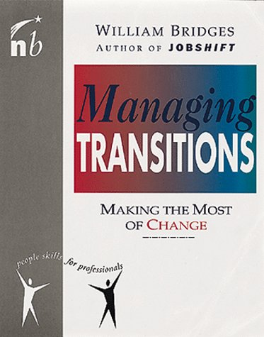 Managing Transitions: Making the Most of Change (People Skills for Professionals), by William Bridges