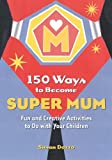 img - for 150 Ways to Become Super Mum: Fun and Creative Activities to Do with Your Children book / textbook / text book