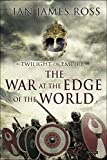Ian James Ross The War at the Edge of the World: Twilight of Empire: Book One (Rome Reborn)