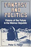 Fantasy and Politics: Visions of the Future in the Weimar Republic (0299129144) by Fisher, Peter S.