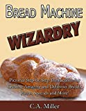Bread Machine Wizardry: Pictorial Step-by-Step Instructions for Creating Amazing and Delicious Breads, Pizzas, Spreads and More! (Kitchen Gadget Wizardry Book 2)