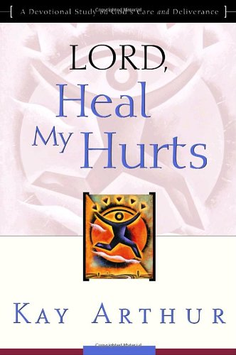 Lord, Heal My Hurts: A Devotional Study on God's Care and Deliverance, Arthur, Kay