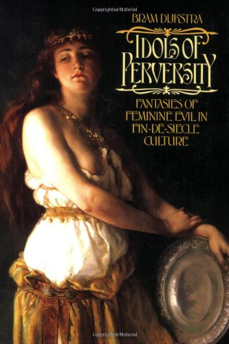 Idols of Perversity: Fantasies of Feminine Evil in Fin-De-Siecle Culture (Oxford Paperbacks)