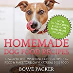 Homemade Dog Food Recipes: Discover the Importance of Healthy Dog Food & Make Your Own Natural Dog Food | Bowe Packer