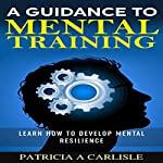 A Guidance to Mental Training: Learn How to Develop Mental Resilience | Patricia A. Carlisle