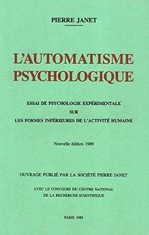 L'automatisme psychologique: Essai de psychologie exp�rimentale sur les formes inf�rieures de l'activit� humaine par Janet