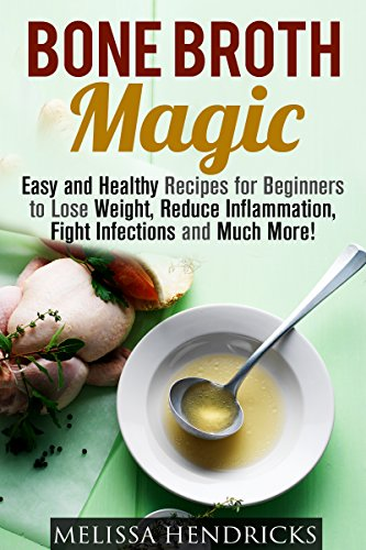 Bone Broth Magic: Easy and Healthy Recipes for Beginners to Lose Weight, Reduce Inflammation, Fight Infections and Much More! (Bone Broth & Soups and Stews) by Melissa Hendricks