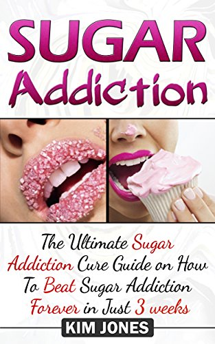 Sugar Addiction: The Ultimate Sugar Addiction Cure Guide On How To Beat Sugar Addiction Forever In Just 3 Weeks (Sugar Addiction, Sugar Addiction Cure, Sugar Detox, Weight Loss)