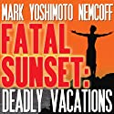 Fatal Sunset: Deadly Vacations (       UNABRIDGED) by Mark Yoshimoto Nemcoff Narrated by Mark Yoshimoto Nemcoff