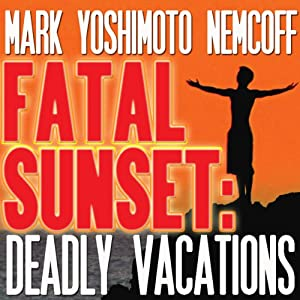 Fatal Sunset: Deadly Vacations | [Mark Yoshimoto Nemcoff]