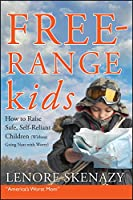 Free-Range Kids, How to Raise Safe, Self-Reliant Children