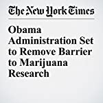 Obama Administration Set to Remove Barrier to Marijuana Research | Catherine Saint Louis,Matt Apuzzo