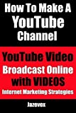 How To Make A YouTube Channel - YouTube Video, Broadcast Online With Videos: Internet Marketing Strategies (Volume 2)