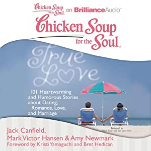 Chicken Soup for the Soul: True Love: 101 Heartwarming and Humorous Stories about Dating, Romance, Love, and Marriage | [Jack Canfield, Mark Victor Hansen, Amy Newmark (editor), Kristi Yamaguchi (foreword), Bret Hedican (foreword)]
