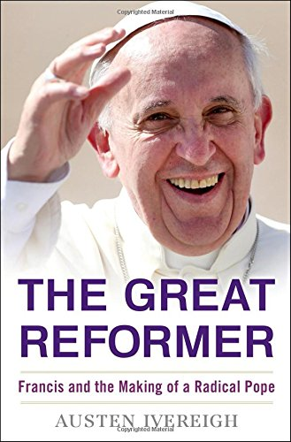 Great Reformer: Francis and the Making of a Radical Pope