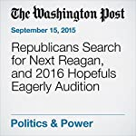 Republicans Search for Next Reagan, and 2016 Hopefuls Eagerly Audition | Philip Rucker,James Hohmann