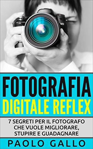 Fotografia Digitale Reflex 7 segreti per il fotografo che vuole migliorare stupire e guadagnare PDF