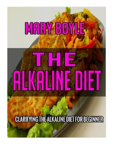 The Alkaline Diet: Clarifying The Alkaline Diet for Beginner (72 Ultimate Collections of Alkaline Recipes That Make you