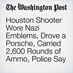 Houston Shooter Wore Nazi Emblems, Drove a Porsche, Carried 2,600 Rounds of Ammo, Police Say | Derek Hawkins