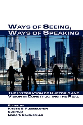 Ways of Seeing, Ways of Speaking: The Integration of Rhetoric and Vision in Constructing the Real (Visual Rhetoric)