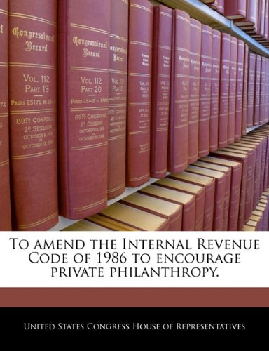 To amend the Internal Revenue Code of 1986 to encourage private philanthropy.