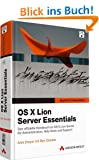 OS X Lion Server Essentials - Das offizielle Handbuch zu OS X 10.7 Server f�r Administration, Helpdesk und Support (Apple Software)