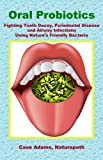 Oral Probiotics: Fighting Tooth Decay, Periodontal Disease and Airway Infections Using Natures Friendly Bacteria