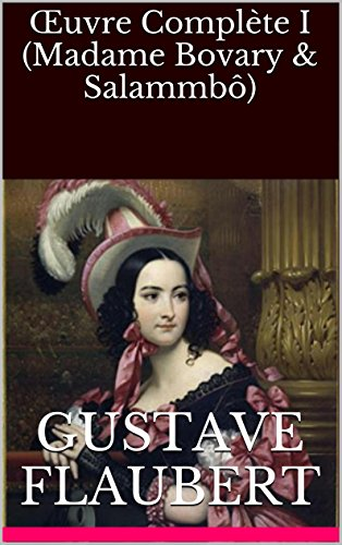 Flaubert, Gustave - Œuvre Complète I (Madame Bovary & Salammbô) (French Edition)
