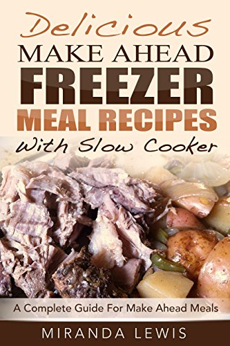 Delicious Make Ahead Freezer Meal Recipes With Slow Cooker: A Complete Guide For Make Ahead Meals by Miranda Lewis