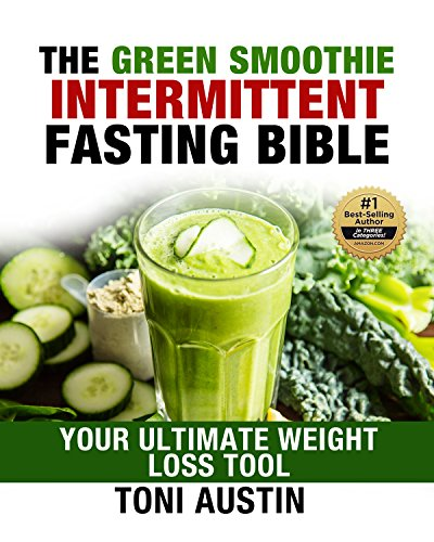 The Green Smoothie Intermittent Fasting Bible: Your Ultimate Weight Loss Tool (Your Lifetime Blueprint for Weight Loss and Longevity) by Toni Austin