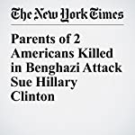 Parents of 2 Americans Killed in Benghazi Attack Sue Hillary Clinton | Amy Chozick
