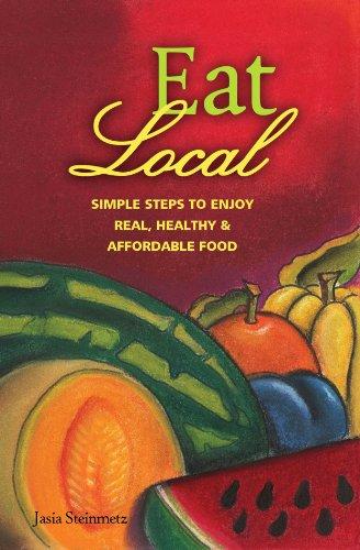 Eat Local: Simple Steps to Enjoy Real, Healthy & Affordable Food (Eat Local Simple Steps Book 1) by Jasia Steinmetz