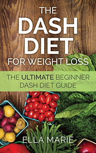 DASH DIET: Dash Diet For Weight Loss - 20 Proven Steps to Speed Weight Loss, Lower Blood Pressure, And Boost Your Metabolism Without Medication (Dash Diet - Dash Diet Recipe Book For Weight Loss) by Ella Marie