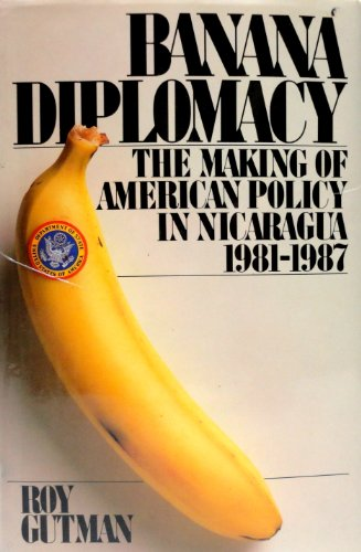 Banana Diplomacy: Making of American Foreign Policy in Nicaragua, 1981-87