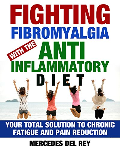 Fighting Fibromyalgia with the Anti Inflammatory Diet: Your Total Solution to Chronic Fatigue and Pain Reduction (Pain Management and Pain Cure Using Diet) by Mercedes Del Rey