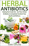 Herbal Antibiotics: Healing from Inside Out - Use These Herbal Antibiotics to Completely Transform Your Health and Wellness (Natures Herbal Antibiotics - Learn Natural Medicines and Holistic Healing)