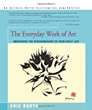 The Everyday Work of Art: Awakening the Extraordinary in Your Daily Life Eric Booth