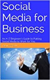 Social Media for Business: An A-Z Beginners Guide to Putting Social Media to Work for You